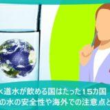 水道水が飲める国はたった15カ国!日本の水の安全性や海外での注意点とは?