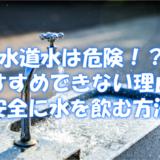 水道水は危険!?おすすめできない理由と安全に水を飲む方法