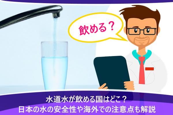 水道水が飲める国はどこ?日本の水の安全性や海外での注意点も解説