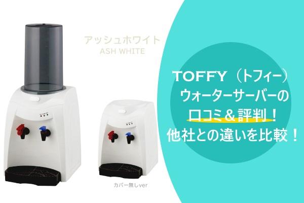 TOFFY(トフィー)ウォーターサーバーの口コミ&評判!他社との違いを比較!