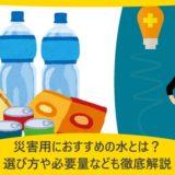 災害用におすすめの水とは?選び方や必要量なども徹底解説