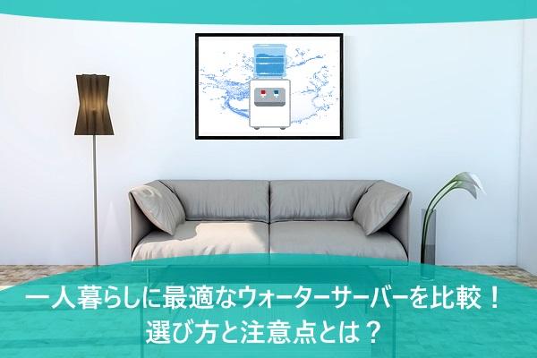 一人暮らしに最適なウォーターサーバーを比較!選び方と注意点とは?