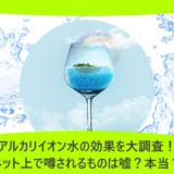 アルカリイオン水の効果を大調査!ネット上で噂されるものは嘘?本当?