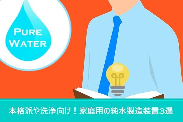 本格派や洗浄向け!家庭用の純水製造装置3選