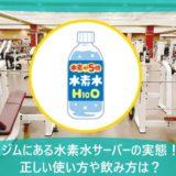 ジムにある水素水サーバーの実態!正しい使い方や飲み方は?