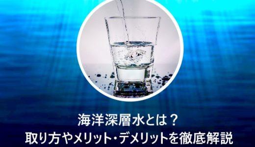 海洋深層水とは?取り方やメリット・デメリットを徹底解説