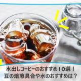 水出しコーヒーのおすすめ10選!豆の焙煎具合や水のおすすめは?