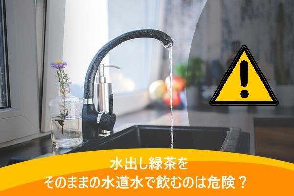 水出し緑茶をそのままの水道水で飲むのは危険?