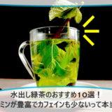 水出し緑茶のおすすめ10選!ビタミンが豊富でカフェインも少ないって本当?