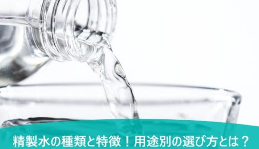 精製水の種類と特徴!用途別の選び方とは?