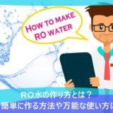 RO水の作り方とは?自宅で簡単に作る方法や万能な使い方について