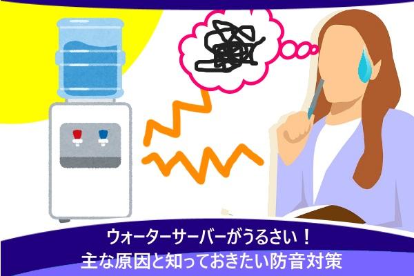 ウォーターサーバーがうるさい!主な原因と知っておきたい防音対策