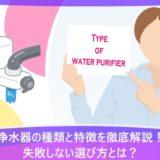 浄水器の種類と特徴を徹底解説!失敗しない選び方とは?