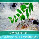 天然水の作り方!完成までの道のりやおすすめ利用方法について