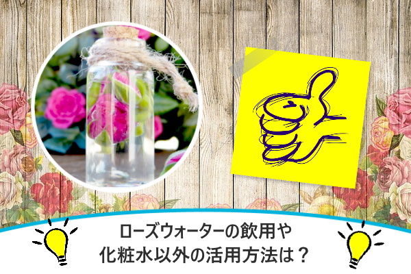 ローズウォーターの飲用や化粧水以外の活用方法は?