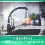 水道水がまずい!その原因と安心できる6つの対策方法は?