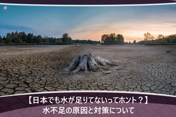 【日本でも水が足りてないってホント?】水不足の原因と対策について